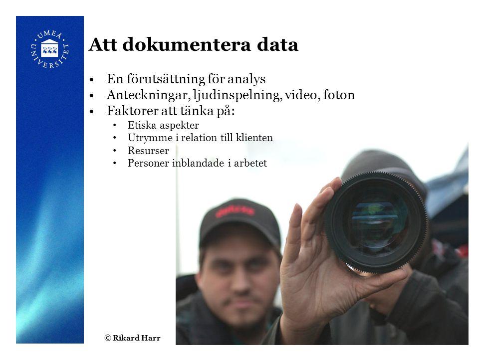 © Rikard Harr4 Att dokumentera data En förutsättning för analys Anteckningar, ljudinspelning, video, foton Faktorer att tänka på: Etiska aspekter Utrymme i relation till klienten Resurser Personer inblandade i arbetet