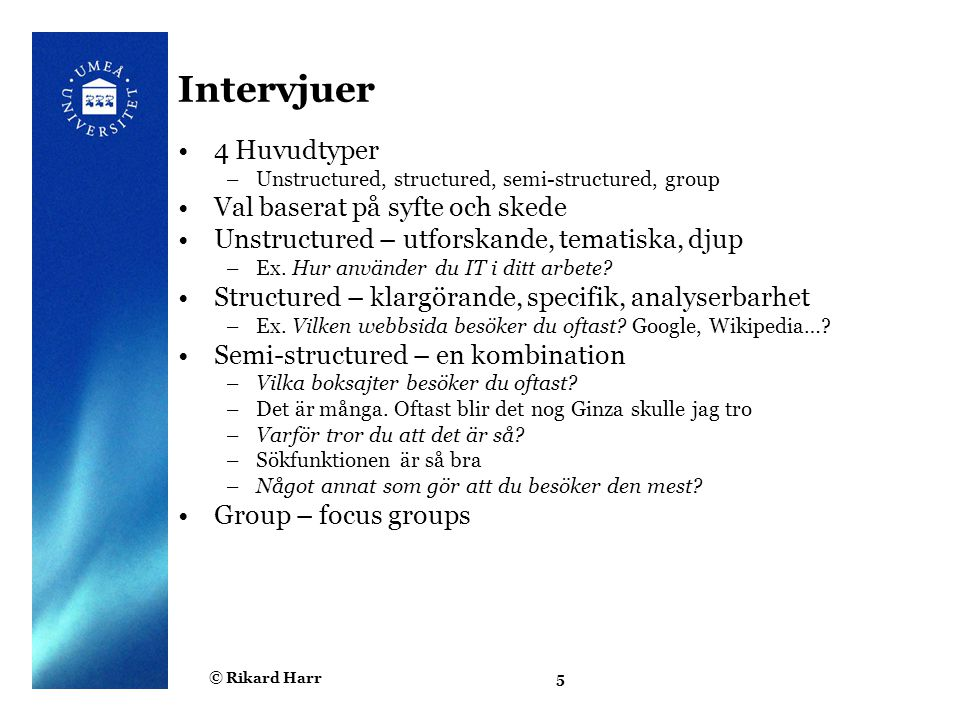 © Rikard Harr5 Intervjuer 4 Huvudtyper –Unstructured, structured, semi-structured, group Val baserat på syfte och skede Unstructured – utforskande, tematiska, djup –Ex.