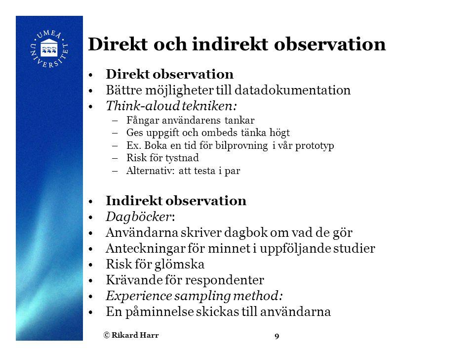 © Rikard Harr9 Direkt och indirekt observation Direkt observation Bättre möjligheter till datadokumentation Think-aloud tekniken: –Fångar användarens tankar –Ges uppgift och ombeds tänka högt –Ex.