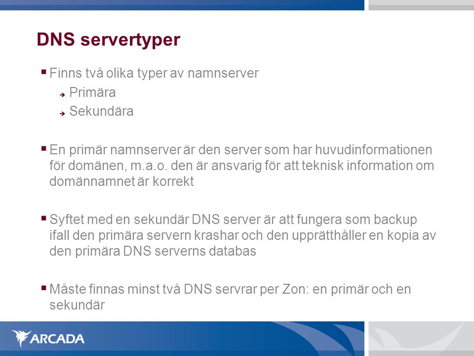 DNS servertyper  Finns två olika typer av namnserver  Primära  Sekundära  En primär namnserver är den server som har huvudinformationen för domänen, m.a.o.