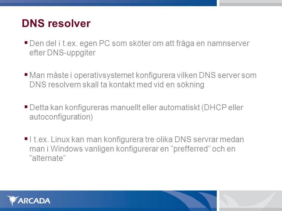 DNS resolver  Den del i t.ex. egen PC som sköter om att fråga en namnserver efter DNS-uppgiter  Man måste i operativsystemet konfigurera vilken DNS