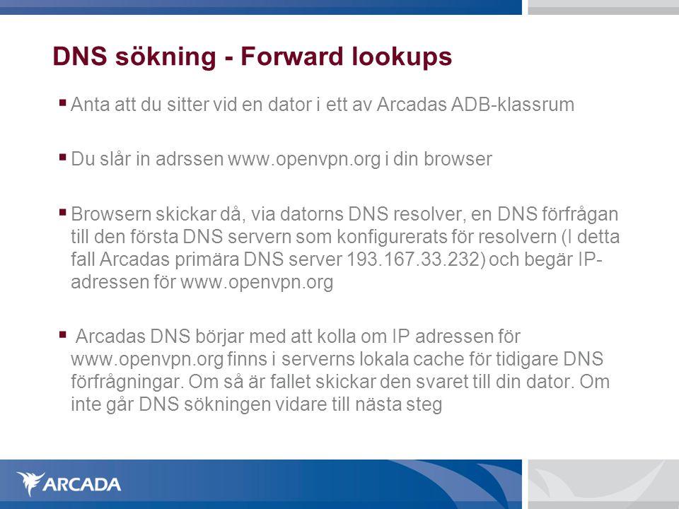 DNS sökning - Forward lookups  Anta att du sitter vid en dator i ett av Arcadas ADB-klassrum  Du slår in adrssen www.openvpn.org i din browser  Browsern skickar då, via datorns DNS resolver, en DNS förfrågan till den första DNS servern som konfigurerats för resolvern (I detta fall Arcadas primära DNS server 193.167.33.232) och begär IP- adressen för www.openvpn.org  Arcadas DNS börjar med att kolla om IP adressen för www.openvpn.org finns i serverns lokala cache för tidigare DNS förfrågningar.