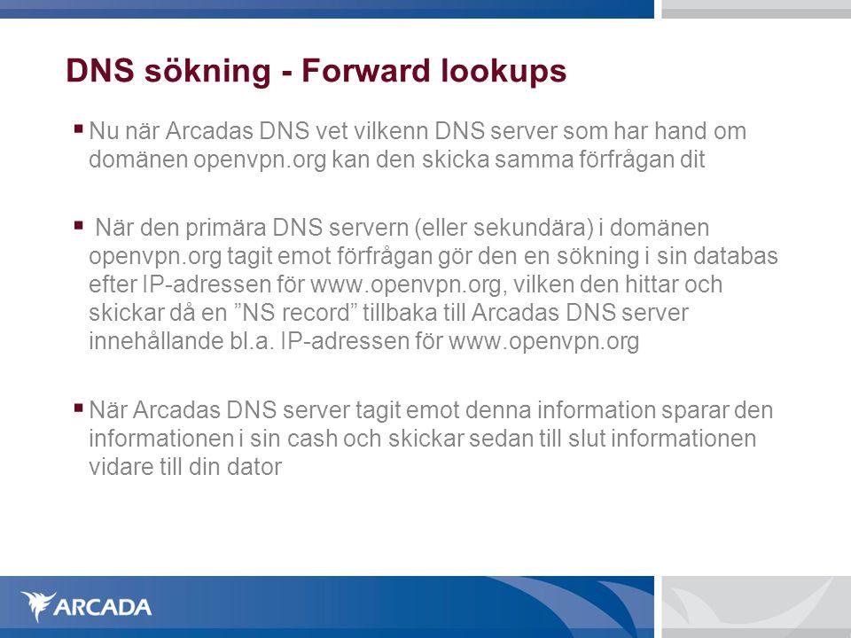 DNS sökning - Forward lookups  Nu när Arcadas DNS vet vilkenn DNS server som har hand om domänen openvpn.org kan den skicka samma förfrågan dit  När den primära DNS servern (eller sekundära) i domänen openvpn.org tagit emot förfrågan gör den en sökning i sin databas efter IP-adressen för www.openvpn.org, vilken den hittar och skickar då en NS record tillbaka till Arcadas DNS server innehållande bl.a.