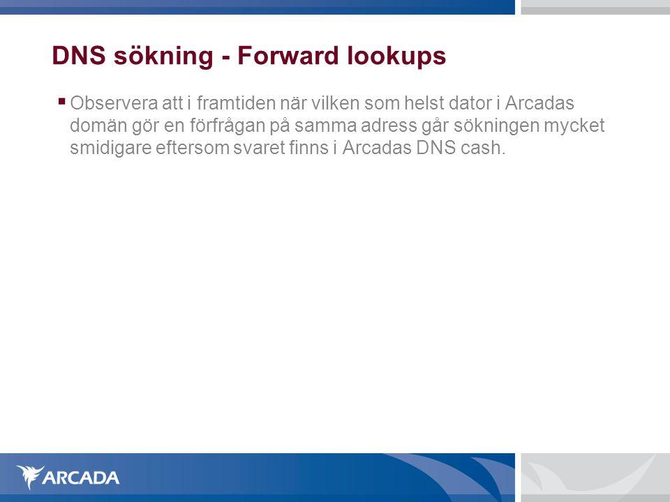 DNS sökning - Forward lookups  Observera att i framtiden när vilken som helst dator i Arcadas domän gör en förfrågan på samma adress går sökningen mycket smidigare eftersom svaret finns i Arcadas DNS cash.