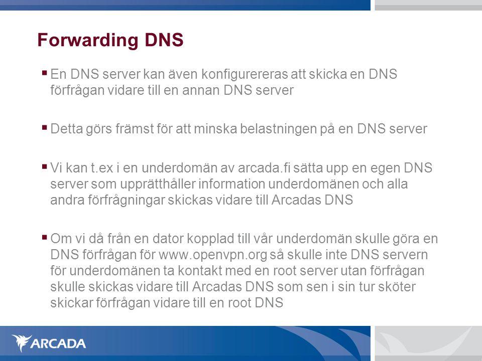 Forwarding DNS  En DNS server kan även konfigurereras att skicka en DNS förfrågan vidare till en annan DNS server  Detta görs främst för att minska belastningen på en DNS server  Vi kan t.ex i en underdomän av arcada.fi sätta upp en egen DNS server som upprätthåller information underdomänen och alla andra förfrågningar skickas vidare till Arcadas DNS  Om vi då från en dator kopplad till vår underdomän skulle göra en DNS förfrågan för www.openvpn.org så skulle inte DNS servern för underdomänen ta kontakt med en root server utan förfrågan skulle skickas vidare till Arcadas DNS som sen i sin tur sköter skickar förfrågan vidare till en root DNS