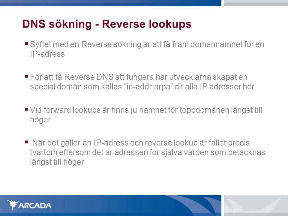 DNS sökning - Reverse lookups  Syftet med en Reverse sökning är att få fram domännamnet för en IP-adress  För att få Reverse DNS att fungera har utvecklarna skapat en special domän som kallas in-addr.arpa dit alla IP adresser hör  Vid forward lookups är finns ju namnet för toppdomänen längst till höger  När det gäller en IP-adress och reverse lookup är fallet precis tvärtom eftersom det är adressen för själva värden som betäcknas längst till höger