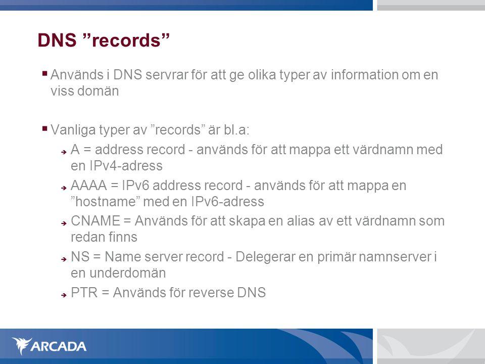 DNS records  Används i DNS servrar för att ge olika typer av information om en viss domän  Vanliga typer av records är bl.a:  A = address record - används för att mappa ett värdnamn med en IPv4-adress  AAAA = IPv6 address record - används för att mappa en hostname med en IPv6-adress  CNAME = Används för att skapa en alias av ett värdnamn som redan finns  NS = Name server record - Delegerar en primär namnserver i en underdomän  PTR = Används för reverse DNS