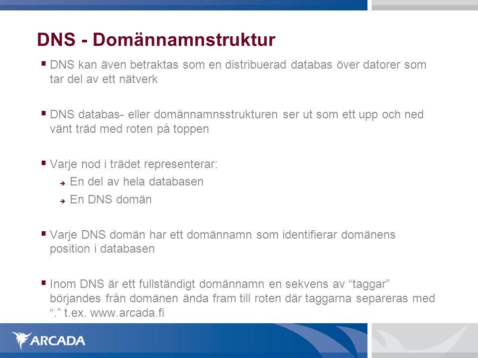 DNS - Domännamnstruktur  DNS kan även betraktas som en distribuerad databas över datorer som tar del av ett nätverk  DNS databas- eller domännamnsstrukturen ser ut som ett upp och ned vänt träd med roten på toppen  Varje nod i trädet representerar:  En del av hela databasen  En DNS domän  Varje DNS domän har ett domännamn som identifierar domänens position i databasen  Inom DNS är ett fullständigt domännamn en sekvens av taggar börjandes från domänen ända fram till roten där taggarna separeras med . t.ex.