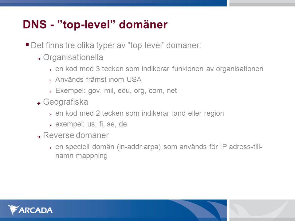 DNS - top-level domäner  Det finns tre olika typer av top-level domäner:  Organisationella  en kod med 3 tecken som indikerar funkionen av organisationen  Används främst inom USA  Exempel: gov, mil, edu, org, com, net  Geografiska  en kod med 2 tecken som indikerar land eller region  exempel: us, fi, se, de  Reverse domäner  en speciell domän (in-addr.arpa) som används för IP adress-till- namn mappning