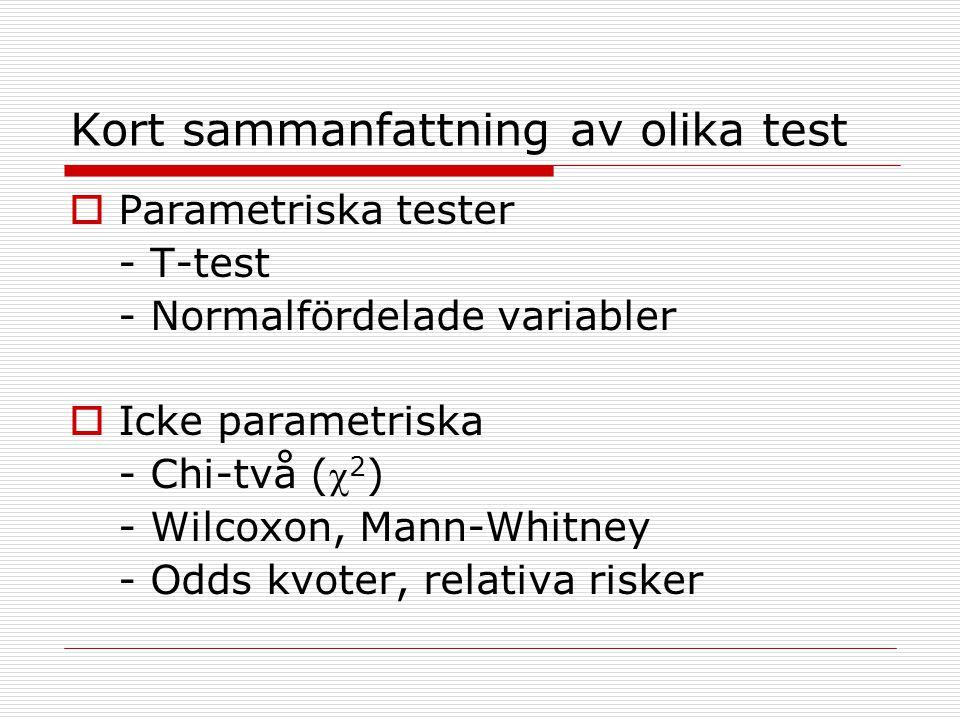 Kort sammanfattning av olika test  Parametriska tester - T-test - Normalfördelade variabler  Icke parametriska - Chi-två ( 2 ) - Wilcoxon, Mann-Whi