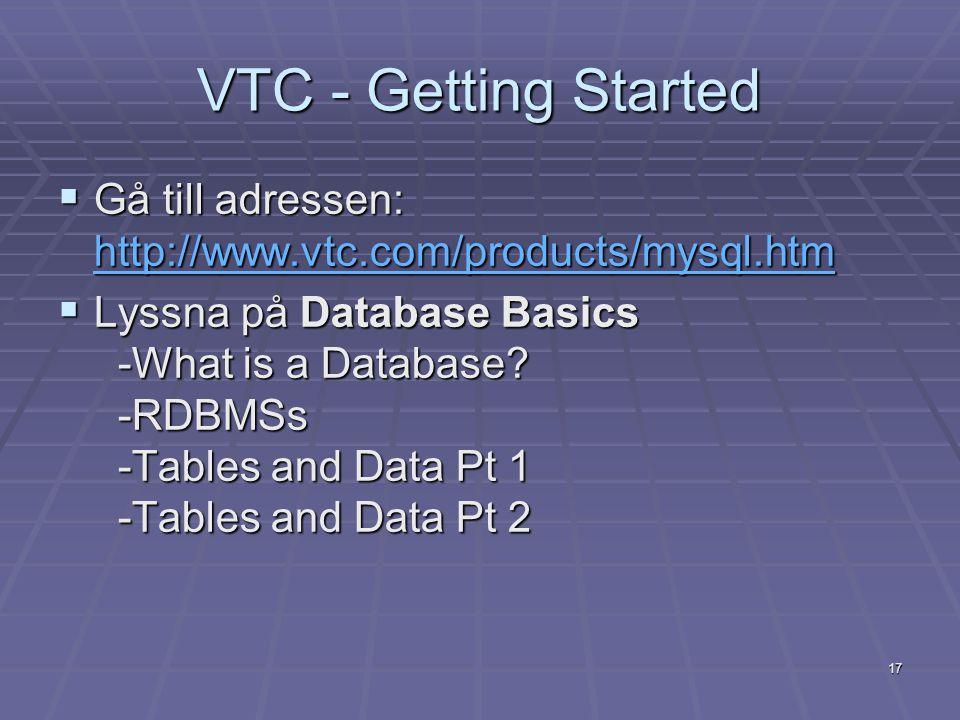 17 VTC - Getting Started  Gå till adressen: http://www.vtc.com/products/mysql.htm http://www.vtc.com/products/mysql.htm  Lyssna på Database Basics -