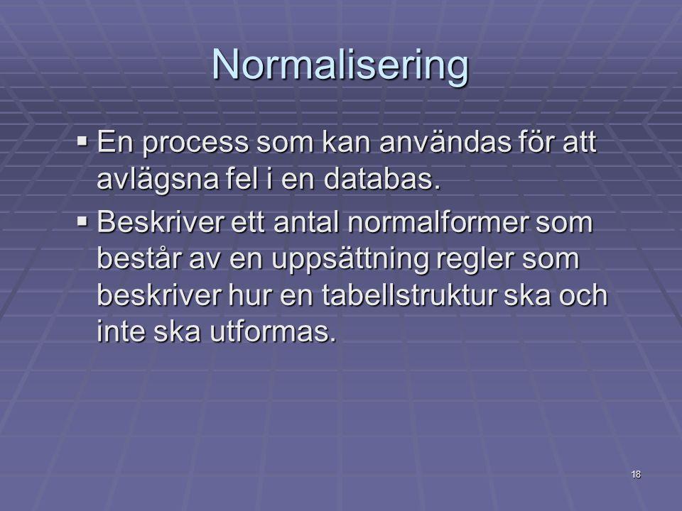 18 Normalisering  En process som kan användas för att avlägsna fel i en databas.  Beskriver ett antal normalformer som består av en uppsättning regl
