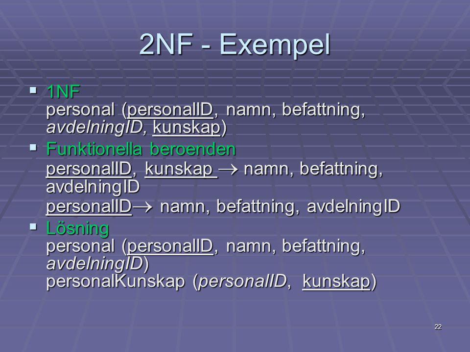 22 2NF - Exempel  1NF personal (personalID, namn, befattning, avdelningID, kunskap)  Funktionella beroenden personalID, kunskap  namn, befattning,
