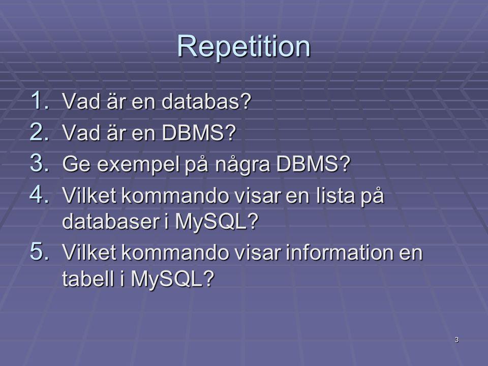 3 Repetition 1. Vad är en databas? 2. Vad är en DBMS? 3. Ge exempel på några DBMS? 4. Vilket kommando visar en lista på databaser i MySQL? 5. Vilket k