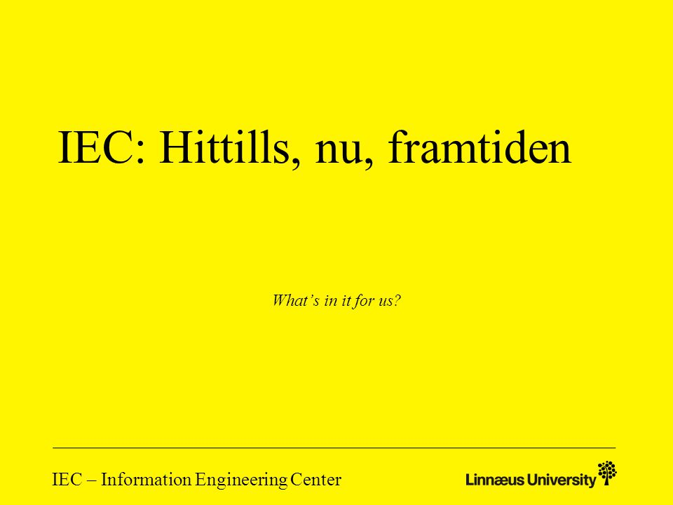 IEC – Information Engineering Center IEC: Hittills, nu, framtiden What's in it for us?