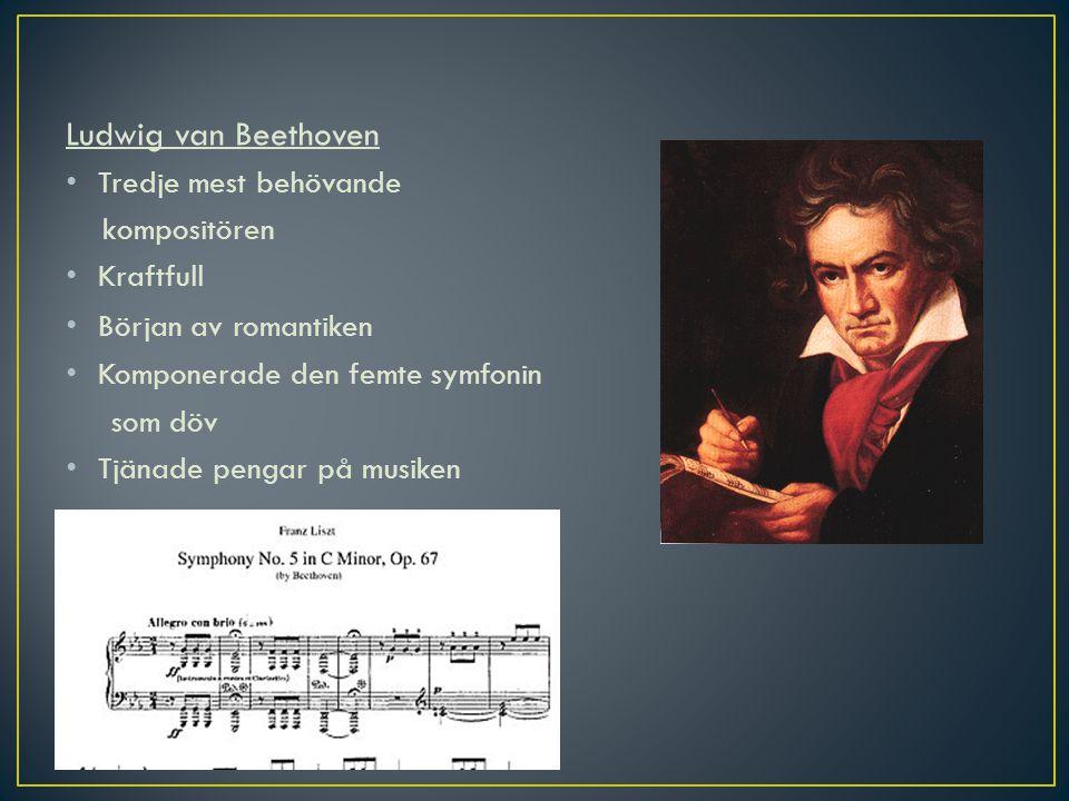 Ludwig van Beethoven Tredje mest behövande kompositören Kraftfull Början av romantiken Komponerade den femte symfonin som döv Tjänade pengar på musike