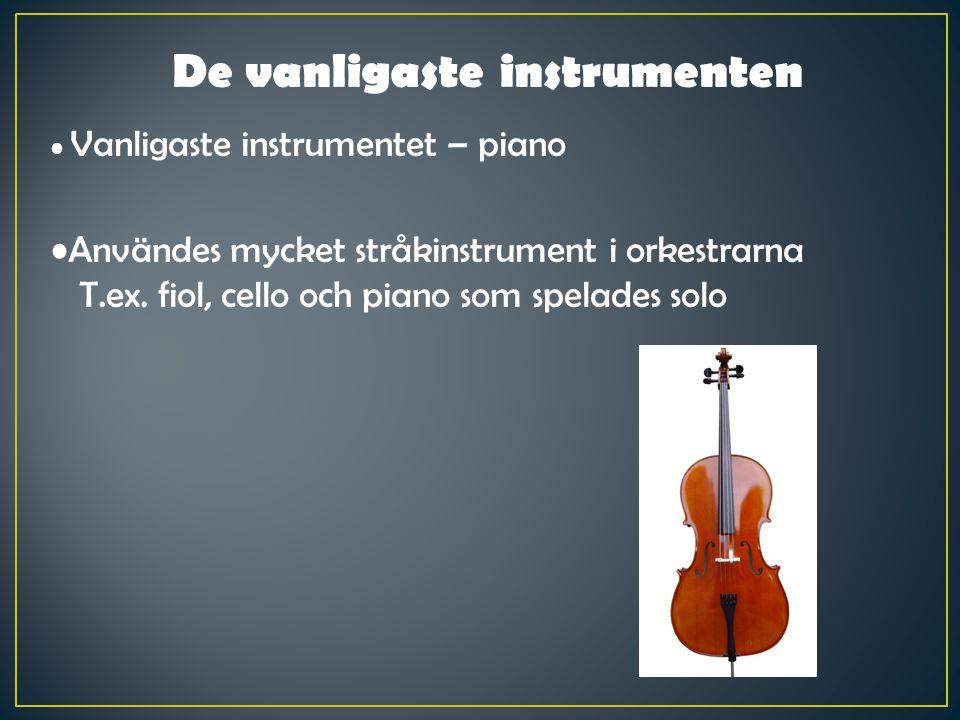 De vanligaste instrumenten Vanligaste instrumentet – piano Användes mycket stråkinstrument i orkestrarna T.ex. fiol, cello och piano som spelades solo