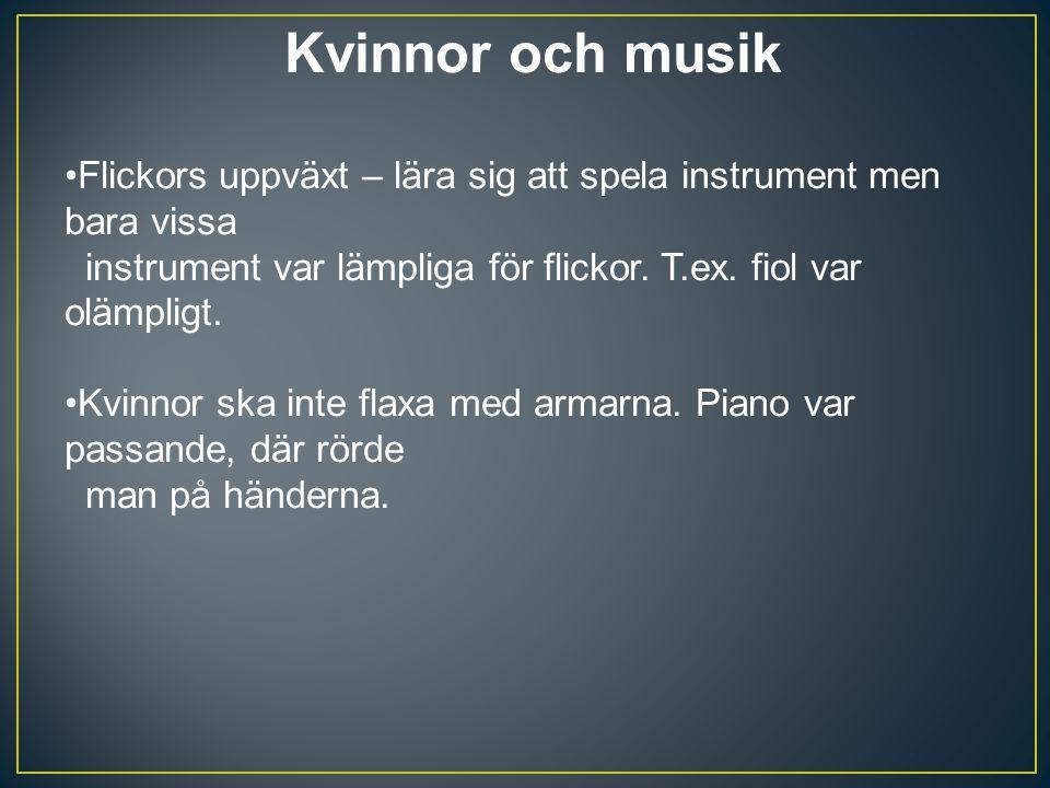 Kvinnor och musik Flickors uppväxt – lära sig att spela instrument men bara vissa instrument var lämpliga för flickor. T.ex. fiol var olämpligt. Kvinn