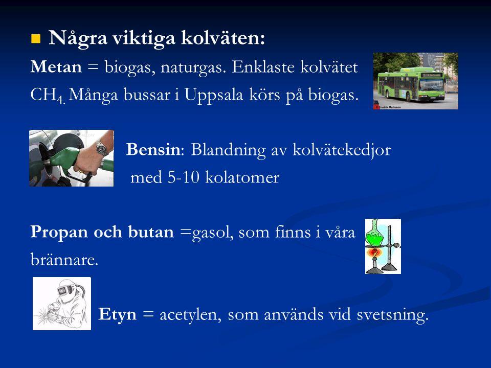 Några viktiga kolväten: Metan = biogas, naturgas. Enklaste kolvätet CH 4. Många bussar i Uppsala körs på biogas. Bensin: Blandning av kolvätekedjor me