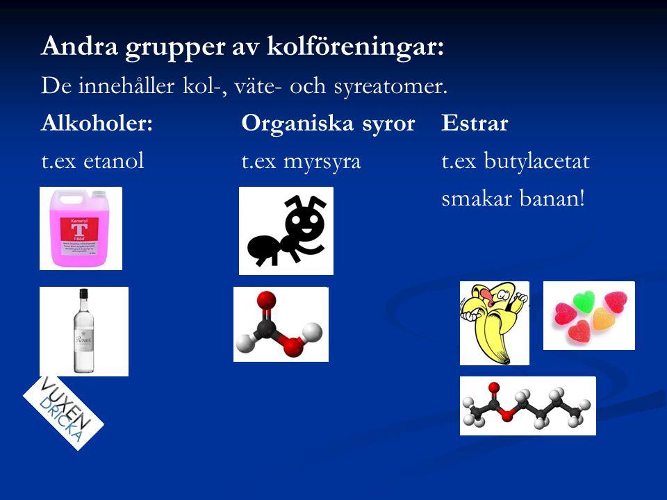 Andra grupper av kolföreningar: De innehåller kol-, väte- och syreatomer. Alkoholer:Organiska syrorEstrar t.ex etanolt.ex myrsyrat.ex butylacetat smak