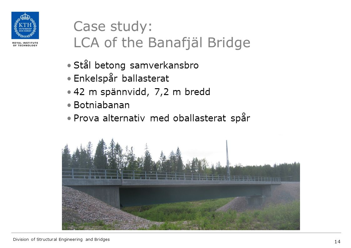 14 Division of Structural Engineering and Bridges Case study: LCA of the Banafjäl Bridge Stål betong samverkansbro Enkelspår ballasterat 42 m spännvid