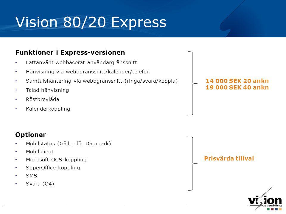 Vision 80/20 Express Funktioner i Express-versionen Lättanvänt webbaserat användargränssnitt Hänvisning via webbgränssnitt/kalender/telefon Samtalshantering via webbgränssnitt (ringa/svara/koppla) Talad hänvisning Röstbrevlåda Kalenderkoppling Optioner Mobilstatus (Gäller för Danmark) Mobilklient Microsoft OCS-koppling SuperOffice-koppling SMS Svara (Q4) 14 000 SEK 20 ankn 19 000 SEK 40 ankn Prisvärda tillval