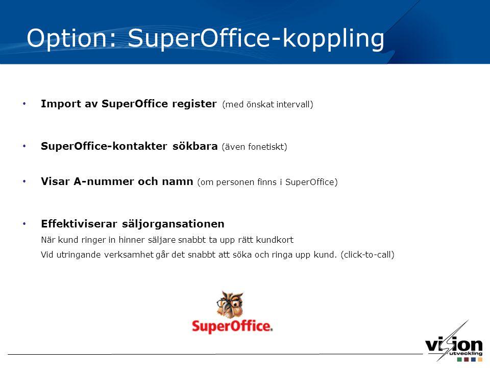 Option: SuperOffice-koppling Import av SuperOffice register (med önskat intervall) SuperOffice-kontakter sökbara (även fonetiskt) Visar A-nummer och namn (om personen finns i SuperOffice) Effektiviserar säljorgansationen När kund ringer in hinner säljare snabbt ta upp rätt kundkort Vid utringande verksamhet går det snabbt att söka och ringa upp kund.