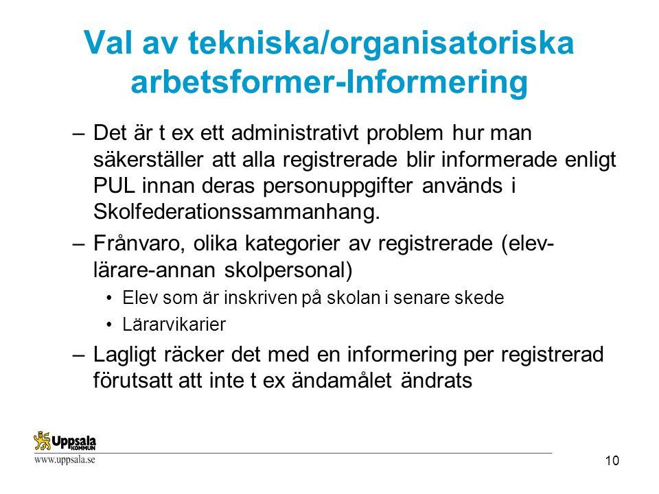 10 Val av tekniska/organisatoriska arbetsformer-Informering –Det är t ex ett administrativt problem hur man säkerställer att alla registrerade blir informerade enligt PUL innan deras personuppgifter används i Skolfederationssammanhang.