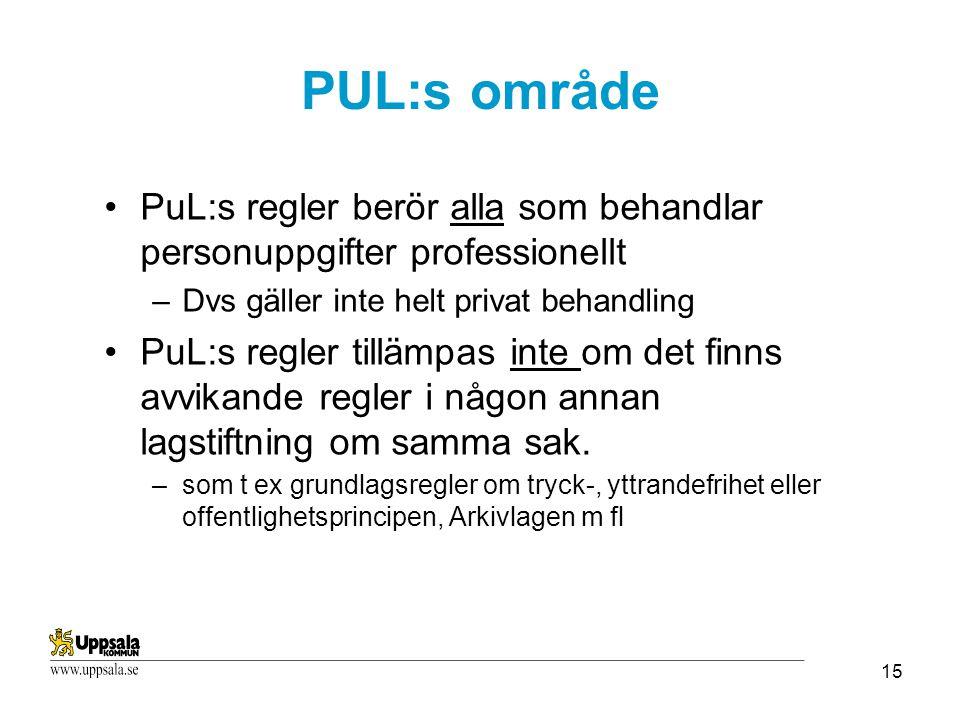 15 PuL:s regler berör alla som behandlar personuppgifter professionellt –Dvs gäller inte helt privat behandling PuL:s regler tillämpas inte om det finns avvikande regler i någon annan lagstiftning om samma sak.