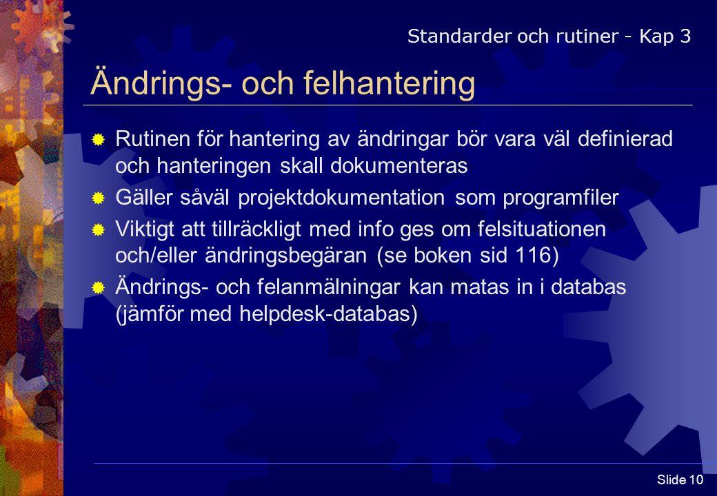 Slide 10 Ändrings- och felhantering  Rutinen för hantering av ändringar bör vara väl definierad och hanteringen skall dokumenteras  Gäller såväl projektdokumentation som programfiler  Viktigt att tillräckligt med info ges om felsituationen och/eller ändringsbegäran (se boken sid 116)  Ändrings- och felanmälningar kan matas in i databas (jämför med helpdesk-databas) Standarder och rutiner - Kap 3
