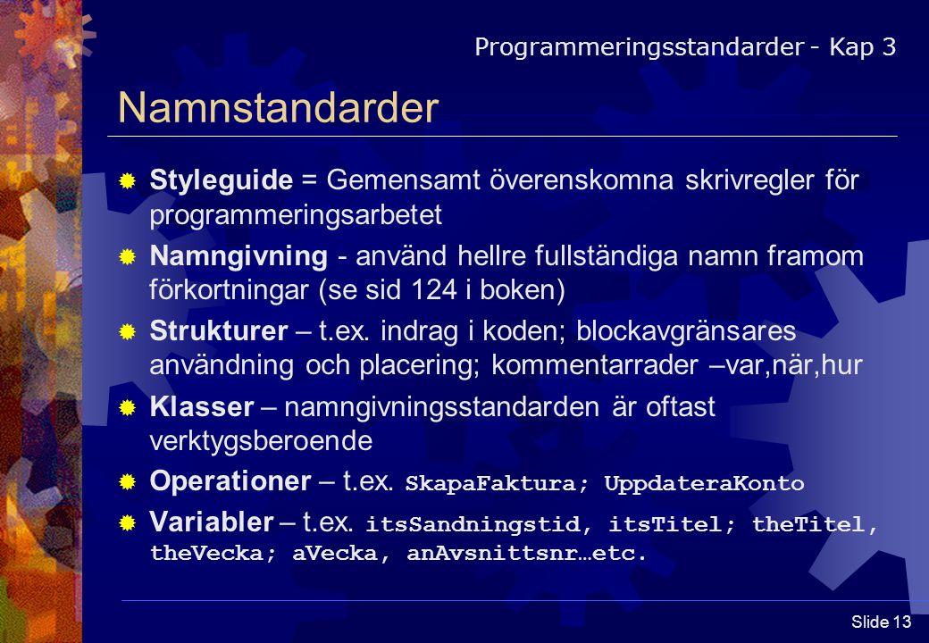 Slide 13 Namnstandarder  Styleguide = Gemensamt överenskomna skrivregler för programmeringsarbetet  Namngivning - använd hellre fullständiga namn framom förkortningar (se sid 124 i boken)  Strukturer – t.ex.