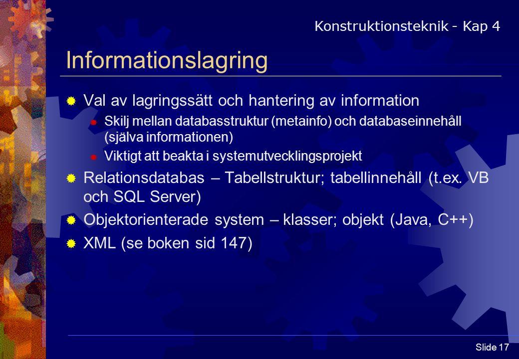 Slide 17 Informationslagring  Val av lagringssätt och hantering av information  Skilj mellan databasstruktur (metainfo) och databaseinnehåll (själva informationen)  Viktigt att beakta i systemutvecklingsprojekt  Relationsdatabas – Tabellstruktur; tabellinnehåll (t.ex.