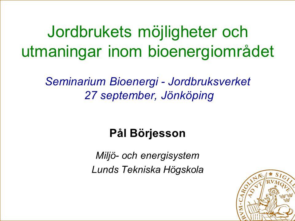 Jordbrukets möjligheter och utmaningar inom bioenergiområdet Seminarium Bioenergi - Jordbruksverket 27 september, Jönköping Pål Börjesson Miljö- och energisystem Lunds Tekniska Högskola