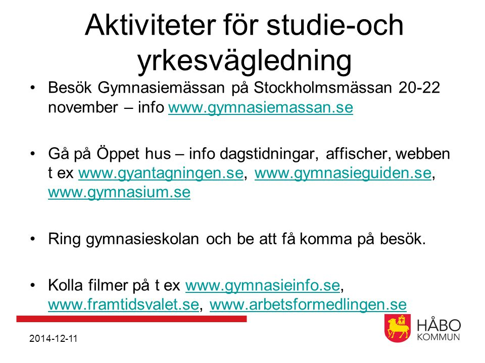 Aktiviteter för studie-och yrkesvägledning Besök Gymnasiemässan på Stockholmsmässan 20-22 november – info www.gymnasiemassan.sewww.gymnasiemassan.se Gå på Öppet hus – info dagstidningar, affischer, webben t ex www.gyantagningen.se, www.gymnasieguiden.se, www.gymnasium.sewww.gyantagningen.sewww.gymnasieguiden.se www.gymnasium.se Ring gymnasieskolan och be att få komma på besök.