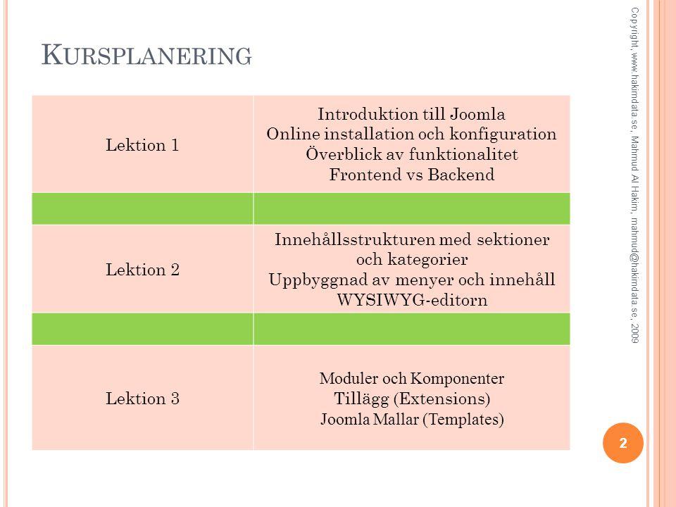 K URSPLANERING 22 Copyright, www.hakimdata.se, Mahmud Al Hakim, mahmud@hakimdata.se, 2009 Lektion 1 Introduktion till Joomla Online installation och konfiguration Överblick av funktionalitet Frontend vs Backend Lektion 2 Innehållsstrukturen med sektioner och kategorier Uppbyggnad av menyer och innehåll WYSIWYG-editorn Lektion 3 Moduler och Komponenter Tillägg (Extensions) Joomla Mallar (Templates)