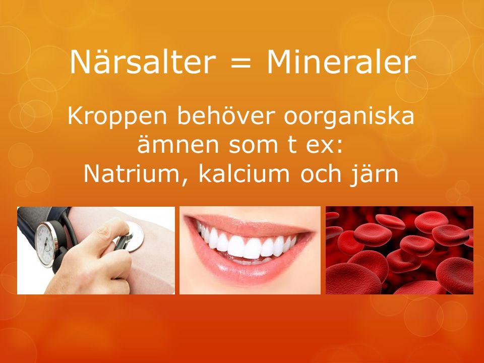 Närsalter = Mineraler Kroppen behöver oorganiska ämnen som t ex: Natrium, kalcium och järn