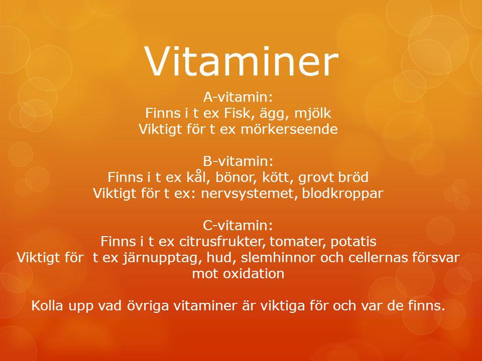 Vitaminer A-vitamin: Finns i t ex Fisk, ägg, mjölk Viktigt för t ex mörkerseende B-vitamin: Finns i t ex kål, bönor, kött, grovt bröd Viktigt för t ex: nervsystemet, blodkroppar C-vitamin: Finns i t ex citrusfrukter, tomater, potatis Viktigt för t ex järnupptag, hud, slemhinnor och cellernas försvar mot oxidation Kolla upp vad övriga vitaminer är viktiga för och var de finns.