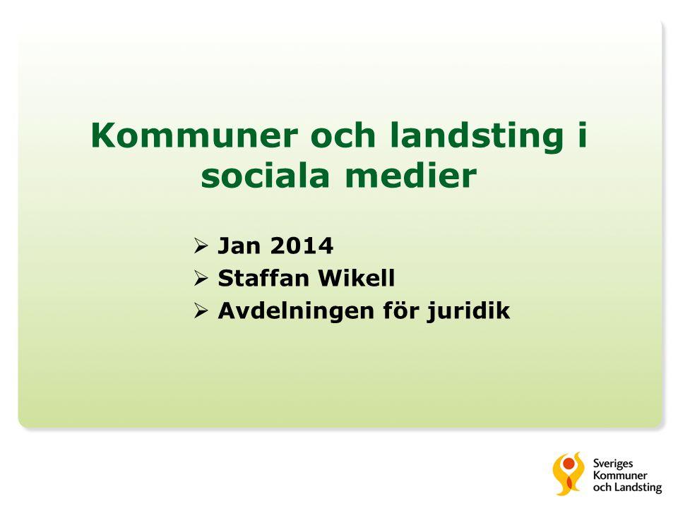 Kommuner och landsting i sociala medier  Jan 2014  Staffan Wikell  Avdelningen för juridik