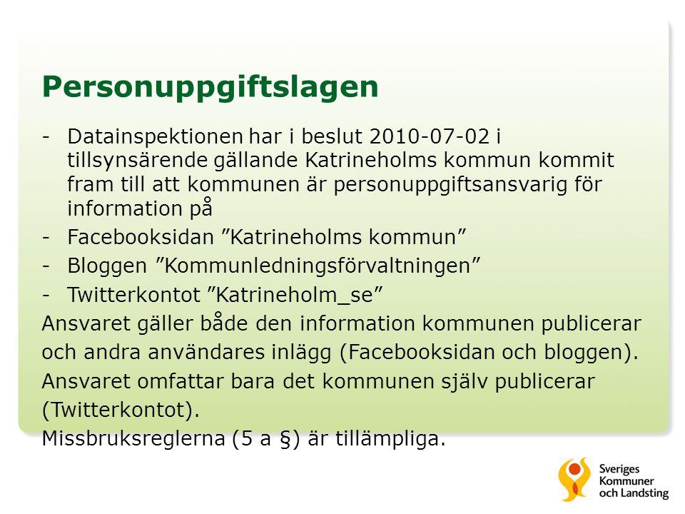 Personuppgiftslagen -Datainspektionen har i beslut 2010-07-02 i tillsynsärende gällande Katrineholms kommun kommit fram till att kommunen är personuppgiftsansvarig för information på -Facebooksidan Katrineholms kommun -Bloggen Kommunledningsförvaltningen -Twitterkontot Katrineholm_se Ansvaret gäller både den information kommunen publicerar och andra användares inlägg (Facebooksidan och bloggen).