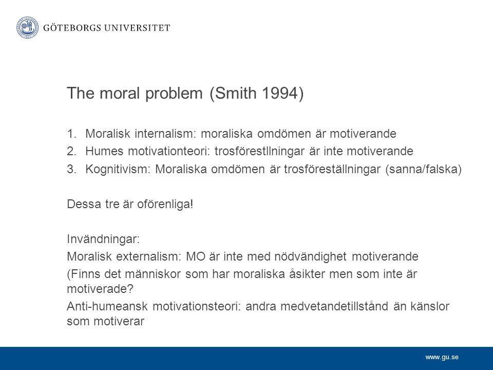 www.gu.se The moral problem (Smith 1994) 1.Moralisk internalism: moraliska omdömen är motiverande 2.Humes motivationteori: trosförestllningar är inte motiverande 3.Kognitivism: Moraliska omdömen är trosföreställningar (sanna/falska) Dessa tre är oförenliga.