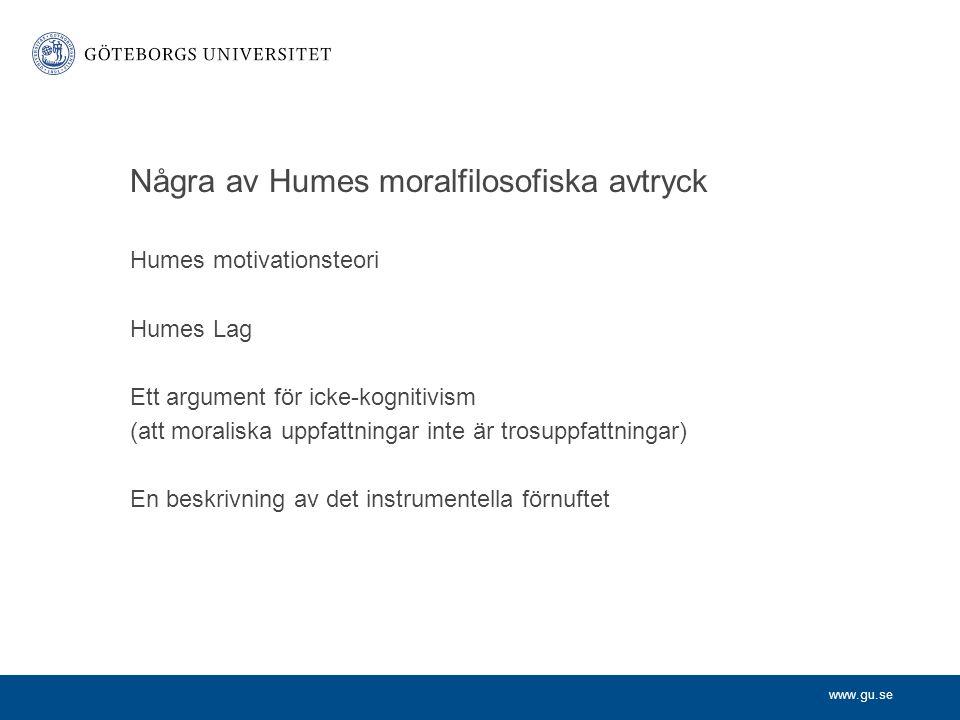 www.gu.se Några av Humes moralfilosofiska avtryck Humes motivationsteori Humes Lag Ett argument för icke-kognitivism (att moraliska uppfattningar inte är trosuppfattningar) En beskrivning av det instrumentella förnuftet
