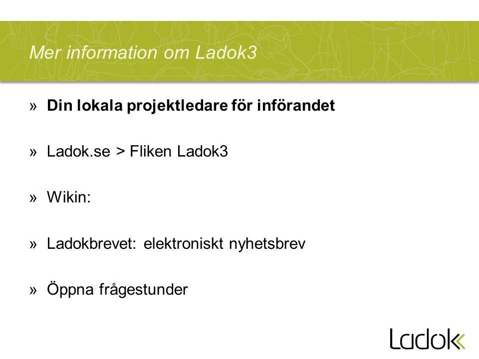 Mer information om Ladok3 »Din lokala projektledare för införandet »Ladok.se > Fliken Ladok3 »Wikin: »Ladokbrevet: elektroniskt nyhetsbrev »Öppna fråg