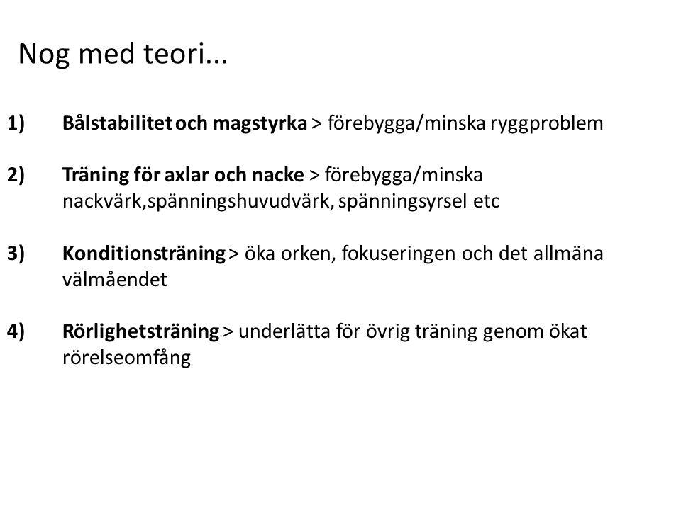 1)Bålstabilitet och magstyrka > förebygga/minska ryggproblem 2)Träning för axlar och nacke > förebygga/minska nackvärk,spänningshuvudvärk, spänningsyrsel etc 3)Konditionsträning > öka orken, fokuseringen och det allmäna välmåendet 4)Rörlighetsträning > underlätta för övrig träning genom ökat rörelseomfång Nog med teori...