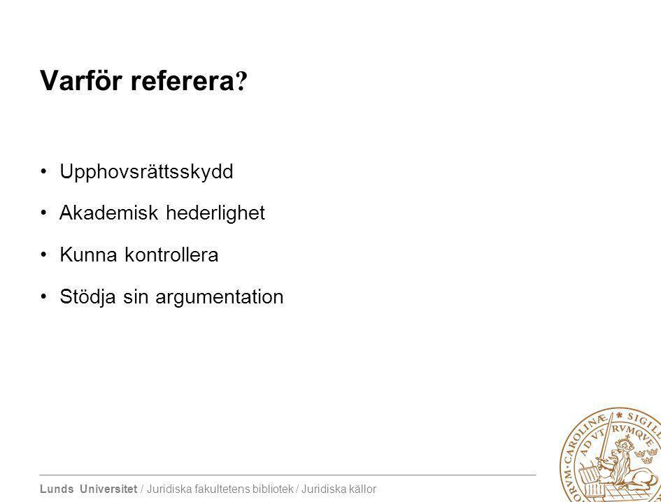 Lunds Universitet / Juridiska fakultetens bibliotek / Juridiska källor Varför referera? Upphovsrättsskydd Akademisk hederlighet Kunna kontrollera Stöd