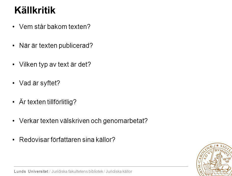 Lunds Universitet / Juridiska fakultetens bibliotek / Juridiska källor Källkritik Vem står bakom texten? När är texten publicerad? Vilken typ av text