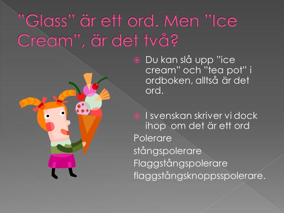 """ Du kan slå upp """"ice cream"""" och """"tea pot"""" i ordboken, alltså är det ord.  I svenskan skriver vi dock ihop om det är ett ord Polerare stångspolerare"""