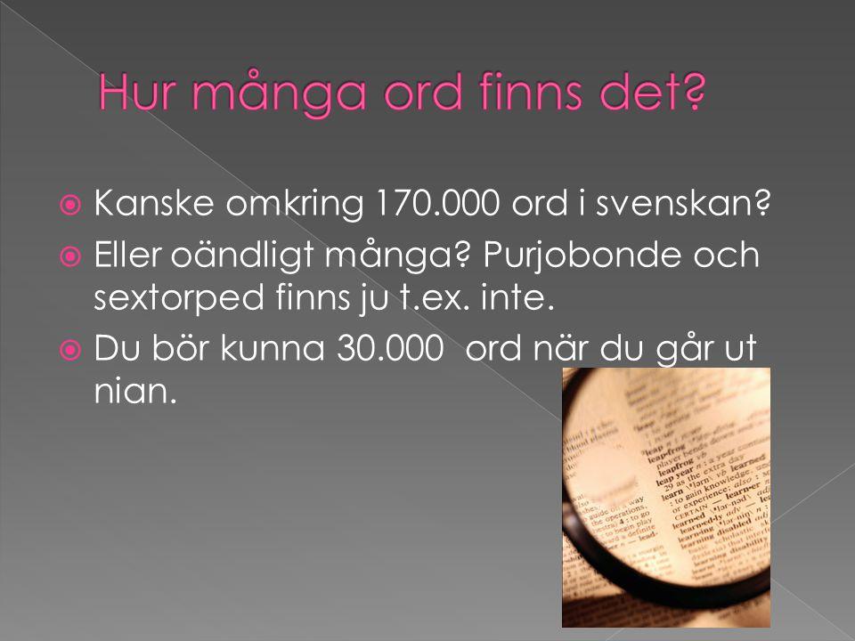  Kanske omkring 170.000 ord i svenskan?  Eller oändligt många? Purjobonde och sextorped finns ju t.ex. inte.  Du bör kunna 30.000 ord när du går ut