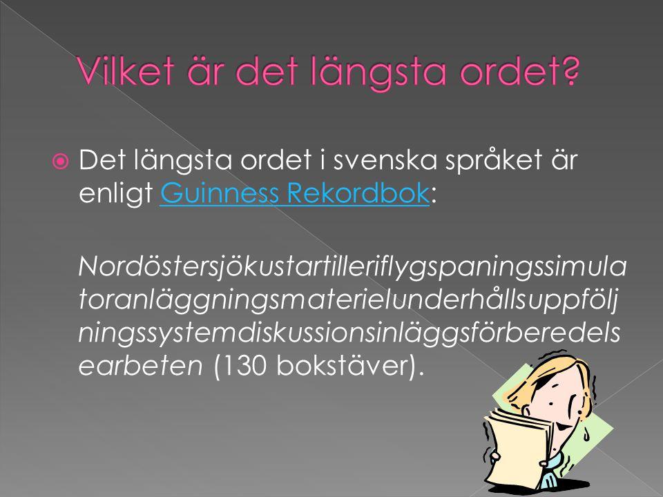  Det längsta ordet i svenska språket är enligt Guinness Rekordbok:Guinness Rekordbok Nordöstersjökustartilleriflygspaningssimula toranläggningsmaterielunderhållsuppfölj ningssystemdiskussionsinläggsförberedels earbeten (130 bokstäver).