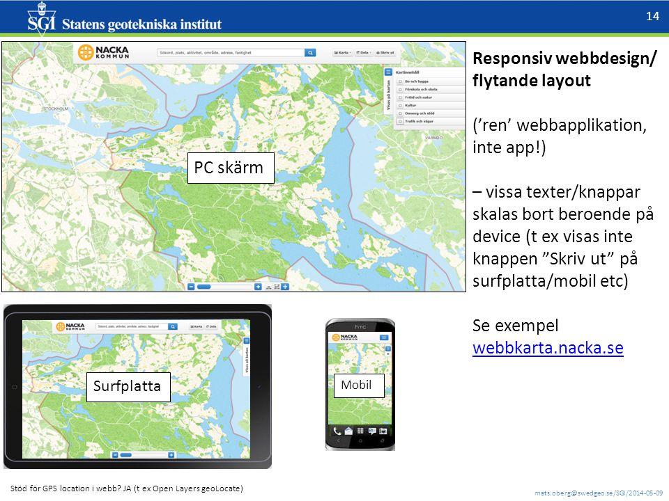 mats.oberg@swedgeo.se/SGI/2014-05-09 14 Responsiv webbdesign/ flytande layout ('ren' webbapplikation, inte app!) – vissa texter/knappar skalas bort beroende på device (t ex visas inte knappen Skriv ut på surfplatta/mobil etc) Se exempel webbkarta.nacka.se PC skärm Surfplatta Mobil Stöd för GPS location i webb.