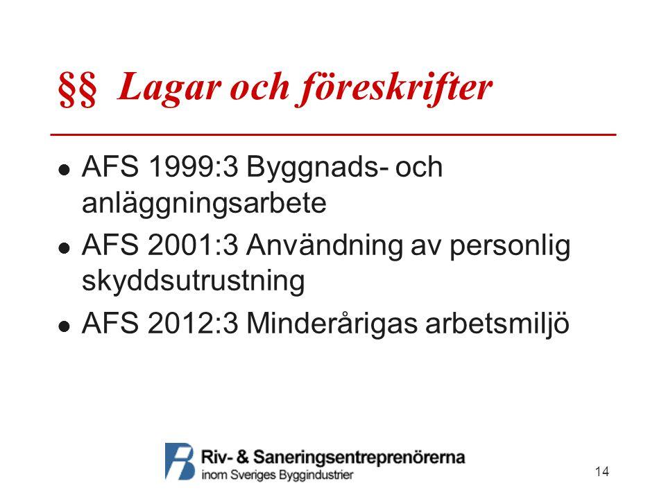 §§ Lagar och föreskrifter AFS 1999:3 Byggnads- och anläggningsarbete AFS 2001:3 Användning av personlig skyddsutrustning AFS 2012:3 Minderårigas arbetsmiljö 14